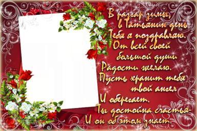 День студентов (Татьянин день). Татьянин день!.  В разгар зимы, в Татьянин день Тебя я поздравляю. От всей своей большой души Радости желаю. Пусть хранит тебя твой ангел И оберегает. Ты достойна счастья - И он об этом знает.