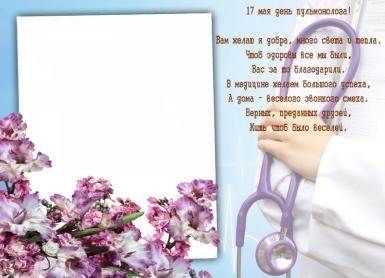 17 мая день пульмонолога.  Вам желаю я добра, много света и тепла. Чтоб здоровы все мы были, Вас за то благодарили.  В медицине желаем большого успеха,  А дома – веселого звонкого смеха. Верных, преданных д