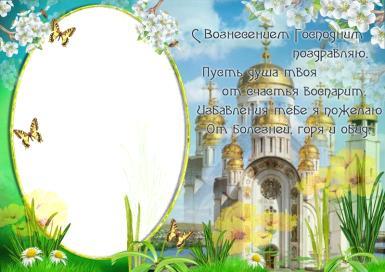 c вознесением господним 21 мая. Здоровья, счастья, надежды, Веры и любви, Благослови тебя  Господь и сохрани!