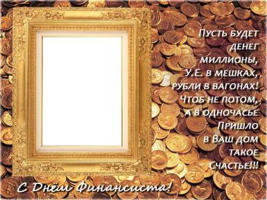 C Днем финансиста!. Фоторамка с поздравлением. Пусть денег будет миллионы, рубли в мешках, а не в вагонах. Чтоб не потом, а в одночасье пришло в ваш дом такое счастье!