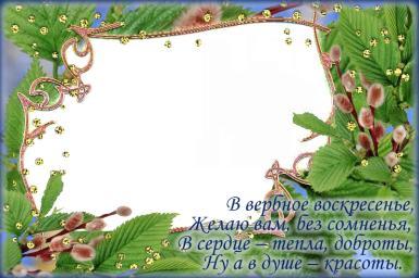 Вербное Воскресенье. Верба в алмазах. В вербное воскресенье, Желаю вам, без сомненья, В сердце – тепла, доброты, Ну а в душе – красоты.
