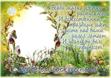 Солнышко весеннее. С Вербным воскресеньем! Верба мягко цветки распускает, И божественный праздник идет,  Пусть над вами ангел летает И удачу он вам принесет.