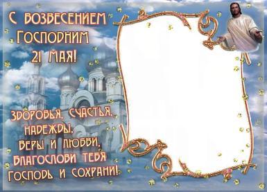 Вознесение Господне. c вознесением господним 21 мая. Здоровья, счастья, надежды, Веры и любви, Благослови тебя  Господь и сохрани!