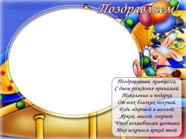 Прочие детские рамки. Рамка, фотоэффект: поздравляем. Поздравления, принцесса, С днем рождения принимай. Пожелания и подарки От всех близких получай.  Будь здоровой и веселой, Яркой, милой, озорной. Чтоб волшебными цветами Мир