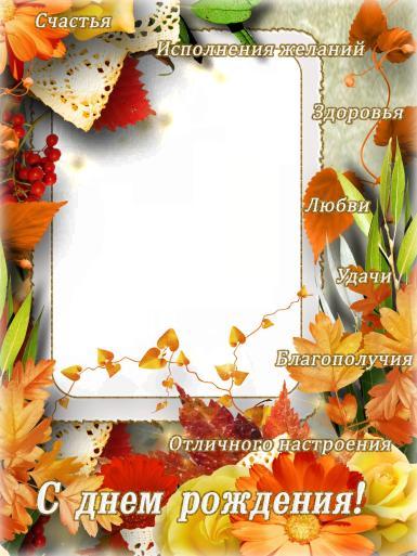 С днем рождения. Рамка, фотоэффект: с днем рождения осенью.  здоровья, удачи, благополучия, добра, радости, любви, счастья, хорошего настроения, улыбок, ярких впечатлений