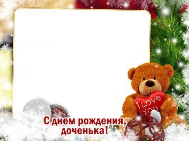 С днем рождения. Рамка, фотоэффект: С Днем рождения, доченька!. Фоторамка, открытка, поздравление дочери с Днем рождения. Плюшевый мишка с сердечком в лапах, елка, елочные игрушки, снег, снежинки.