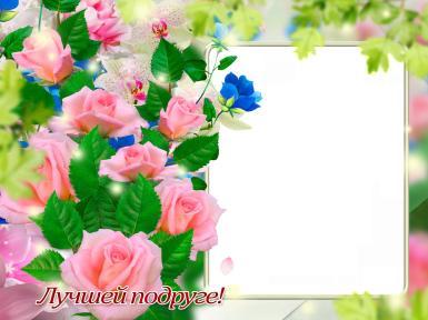 На каждый день. Рамка, фотоэффект: Открытка лучшей подруге. Фоторамка для подруги. Букет розовых роз. Зеленые листья. Весна, лето.