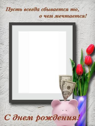С днем рождения. Рамка, фотоэффект: Поздравление с днем рождения. Фоторамка, мотиватор, открытка. С Днем рождения! Пусть всегда сбывается то, о чем мечтается! Купюры, доллары, копилка-свинья, тюльпаны, ваза, букет.
