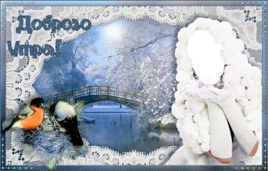 На каждый день. Рамка, фотоэффект: Доброго утра!. Открытка, коллаж, пожелание доброго утра, открытка с пожеланием. Снегири, зима, мост, снег, утро. Девушка в белом. Капюшон из помпонов