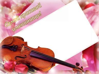 С днем рождения. Рамка, фотоэффект: Самой красивой имениннице!. Фоторамка со скрипкой на день рождения, именины. Открытка самой красивой имениннице. Розовые розы.