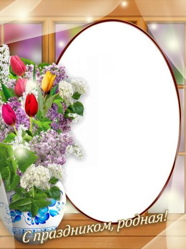 С праздником, родная!. Овальная фоторамка с букетом цветов. Открытка жене от мужа. Поздравление дочери, сестре, матери, бабушке, близкой подруге. Сирень, тюльпаны. С праздником, родная! 8 марта.