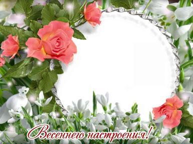 Желаю весеннего настроения!. Фоторамка, открытка с фотографией. Пожелание весеннего настроения. Круглая рамка. Алые розы. Подснежники.