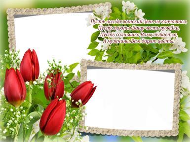 8 Марта, Международный женский день. Фоторамка на 8 марта. Двойная фоторамка, открытка на 8 марта. Тюльпаны, стихи к 8 марта. Пусть всегда женский день не кончается, пусть поют в вашу честь ручейки. Пусть солнышко вам улыбается...