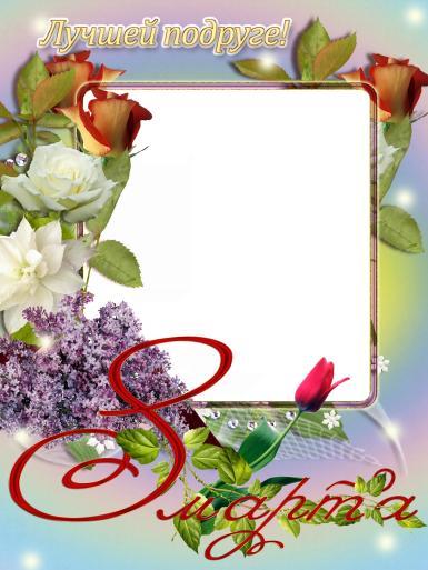 8 Марта, Международный женский день. Лучшей подруге на 8 марта. Открытка на 8 марта для подруги, фоторамка для лучшей подруги на 8 марта.
