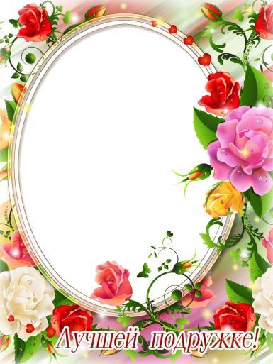 На каждый день. Рамка, фотоэффект: Фоторамка для лучшей подружки. Овальная фоторамка для подруги. Открытка с цветами. Подарок лучшей подружке! Фоторамка с розами от подруги.