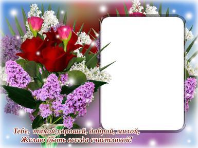 Открытка для подруги. Фоторамка для подруги, открытка на счастье, подарок просто так. Фоторамка с букетом сирени, красные розы. Тебе, такой хорошей, доброй, милой желаю быть всегда счастливой!