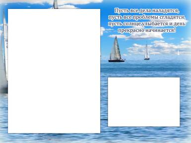 Другой текст. Рамка, фотоэффект: Двойная рамка - на море. Пусть все дела наладятся Пусть все проблемы сгладятся Пусть солнце улыбается И день прекрасно начинается!