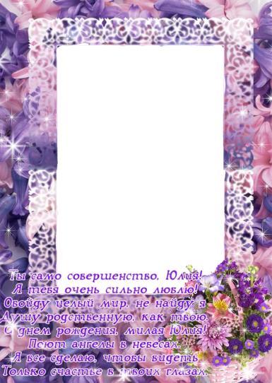 С днем рождения. Рамка, фотоэффект: Фоторамка для Юлии на день рождения. Открытка для Юлии на день рождения, фоторамка для Юли, стихи для Юлии. Ты само совершенство, Юлия, я тебя очень сильно люблю! Обойду целый мир - не найду я душу родственную...